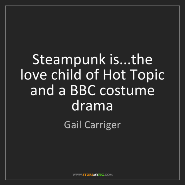 Gail Carriger: Steampunk is...the love child of Hot Topic and a BBC...