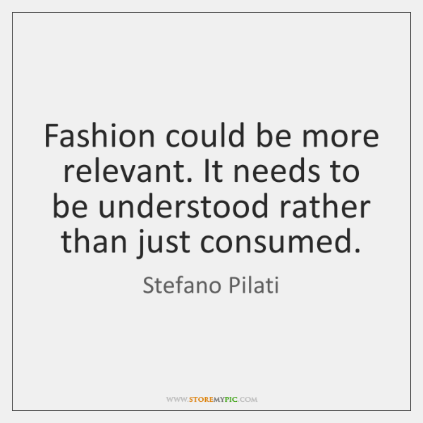 Fashion could be more relevant. It needs to be understood rather than ...