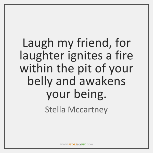 Laugh my friend, for laughter ignites a fire within the pit of ...
