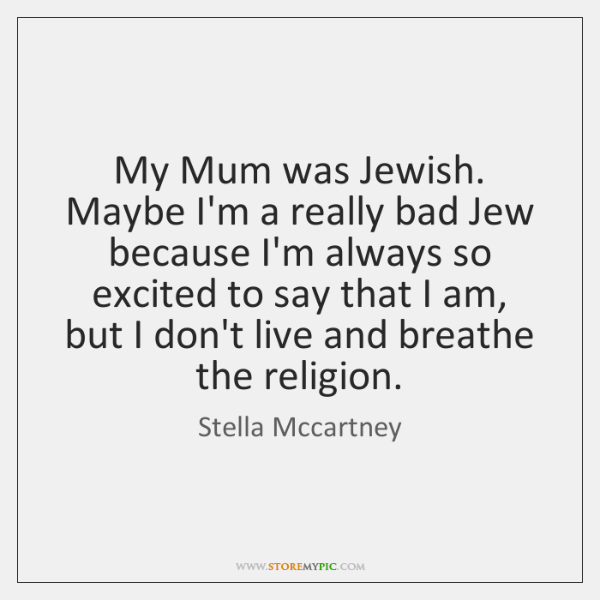 My Mum was Jewish. Maybe I'm a really bad Jew because I'm ...
