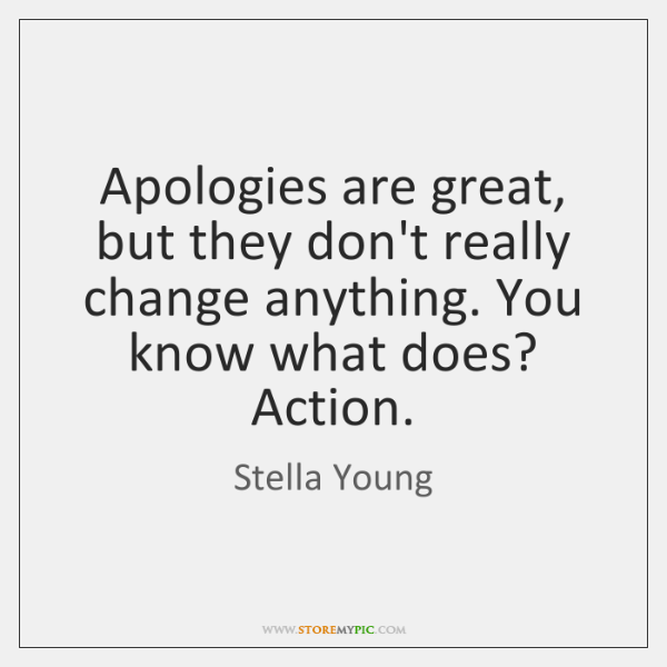 Apologies are great, but they don't really change anything. You know what ...