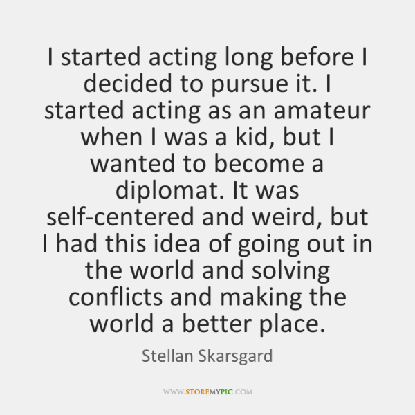 I started acting long before I decided to pursue it. I started ...