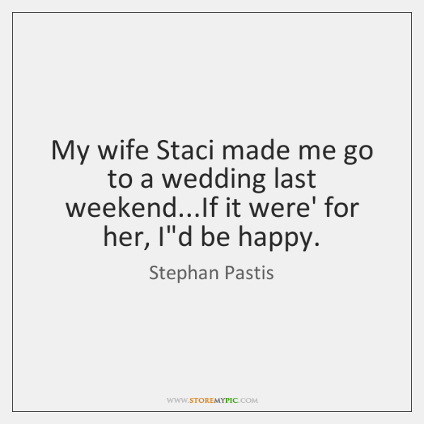 My wife Staci made me go to a wedding last weekend...If ...