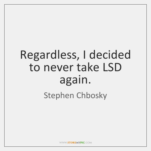 Regardless, I decided to never take LSD again.