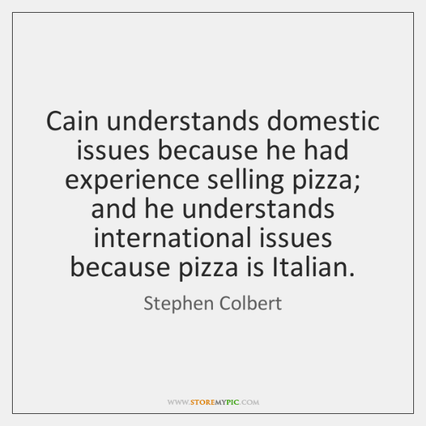 Cain understands domestic issues because he had experience selling pizza; and he ...