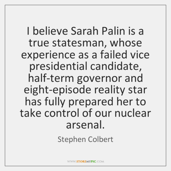 I believe Sarah Palin is a true statesman, whose experience as a ...