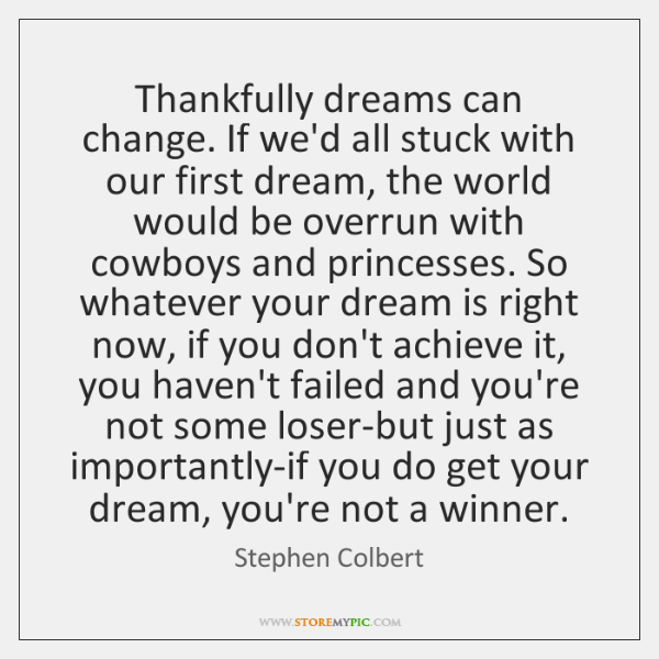 Thankfully dreams can change. If we'd all stuck with our first dream, ...