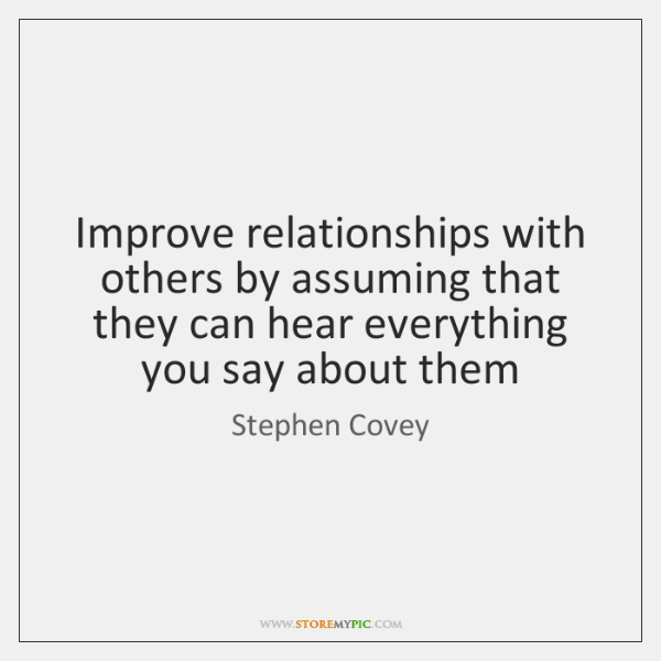 Improve relationships with others by assuming that they can hear everything you ...
