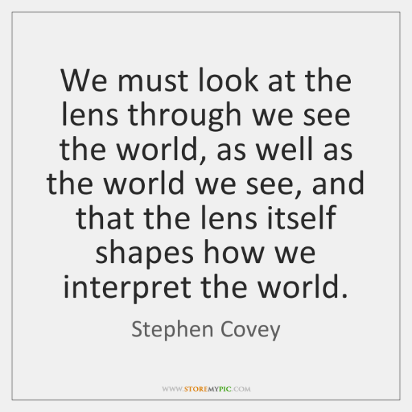 We must look at the lens through we see the world, as ...