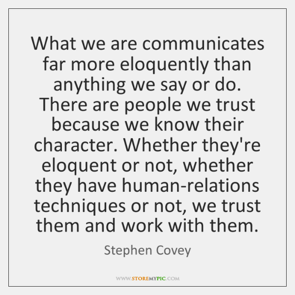What we are communicates far more eloquently than anything we say or ...
