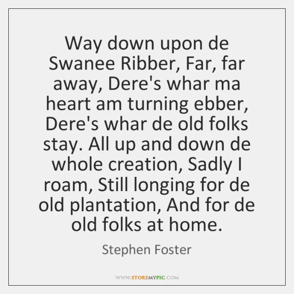 Way down upon de Swanee Ribber, Far, far away, Dere's whar ma ...