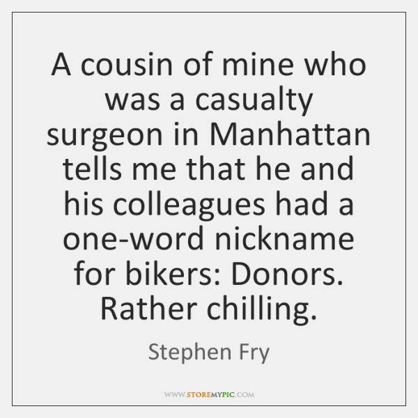 A cousin of mine who was a casualty surgeon in Manhattan tells ...