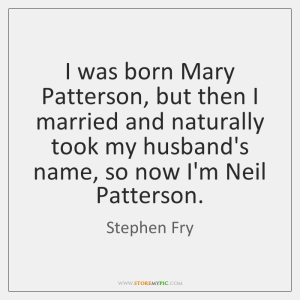 I was born Mary Patterson, but then I married and naturally took ...