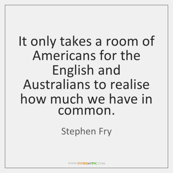 It only takes a room of Americans for the English and Australians ...