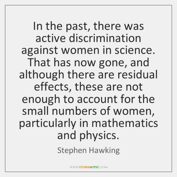 In the past, there was active discrimination against women in science. That ...