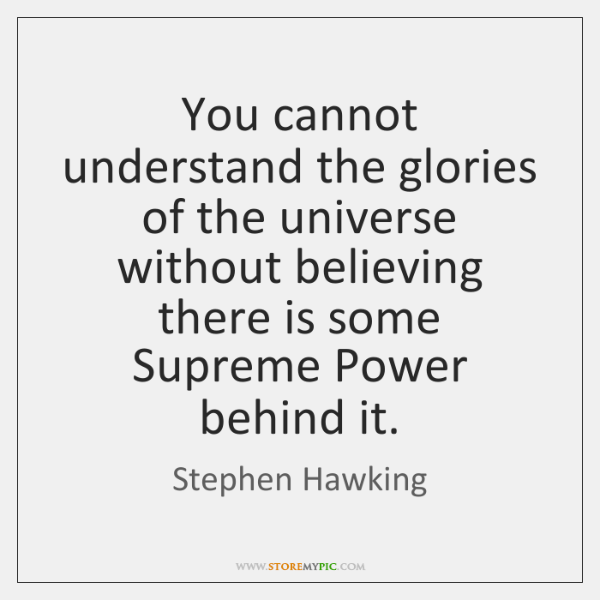 You cannot understand the glories of the universe without believing there is ...