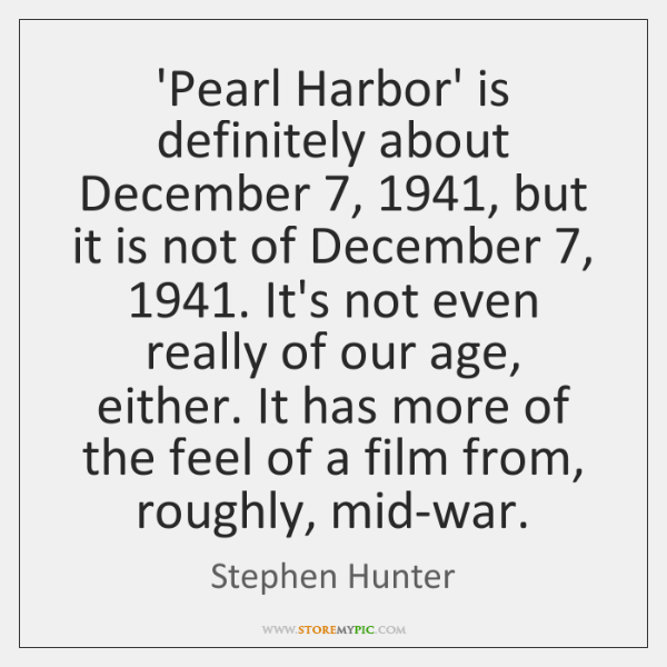 'Pearl Harbor' is definitely about December 7, 1941, but it is not of December 7, 1941. ...