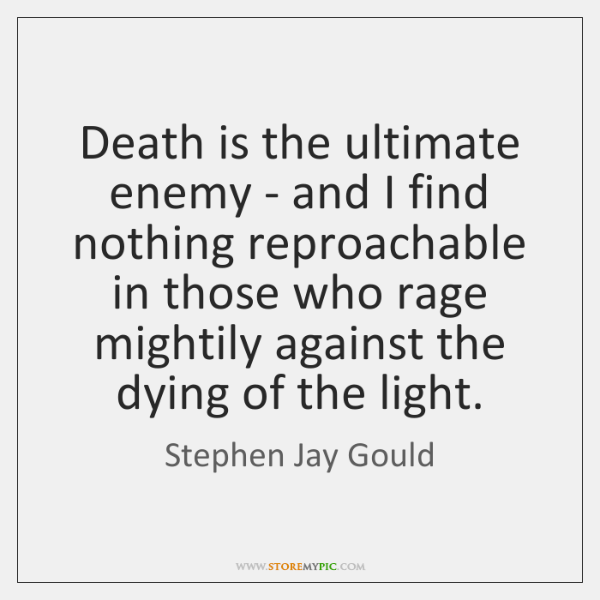 Death is the ultimate enemy - and I find nothing reproachable in ...