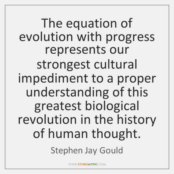 The equation of evolution with progress represents our strongest cultural impediment to ...
