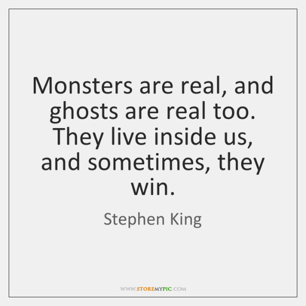 Monsters are real, and ghosts are real too. They live inside us, ...
