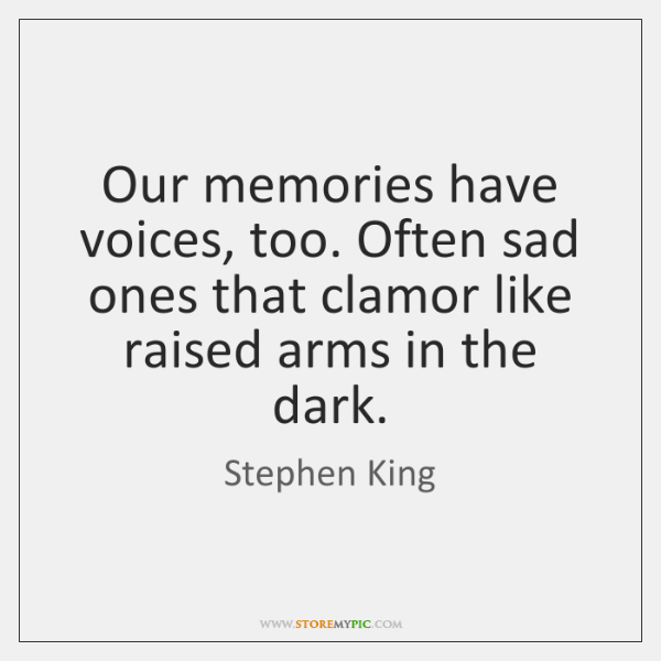 Our memories have voices, too. Often sad ones that clamor like raised ...