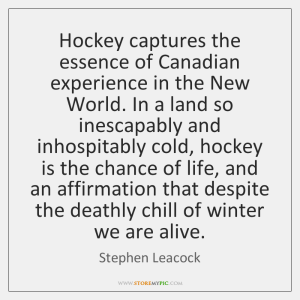Hockey captures the essence of Canadian experience in the New World. In ...