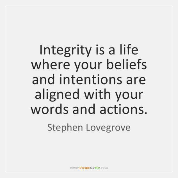 Integrity is a life where your beliefs and intentions are aligned with ...