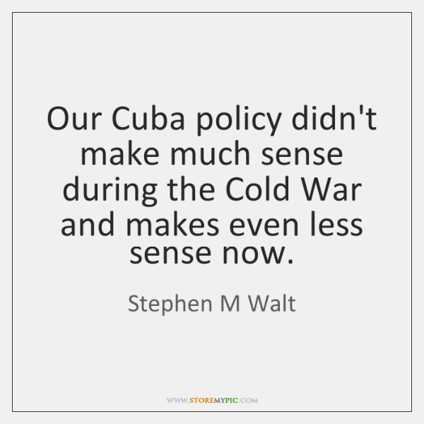 Our Cuba policy didn't make much sense during the Cold War and ...