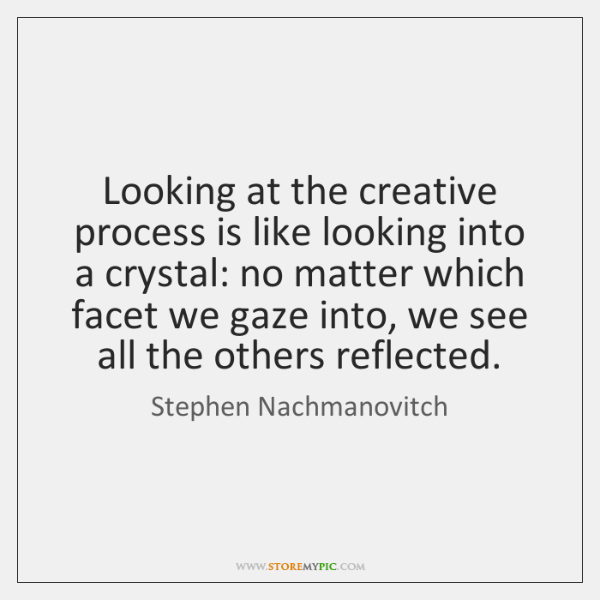 Looking at the creative process is like looking into a crystal: no ...