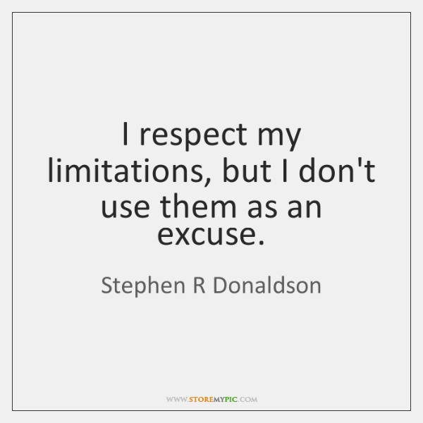 I respect my limitations, but I don't use them as an excuse.