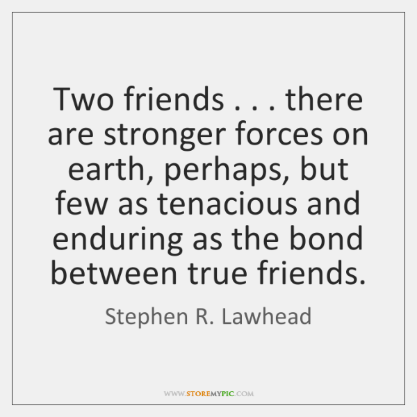 Two friends . . . there are stronger forces on earth, perhaps, but few as ...