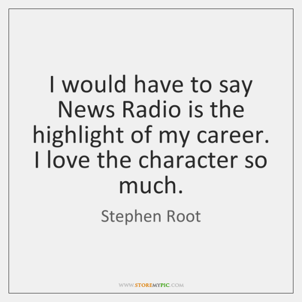 I would have to say News Radio is the highlight of my ...