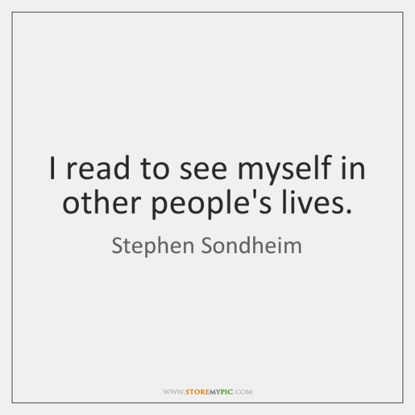 I read to see myself in other people's lives.
