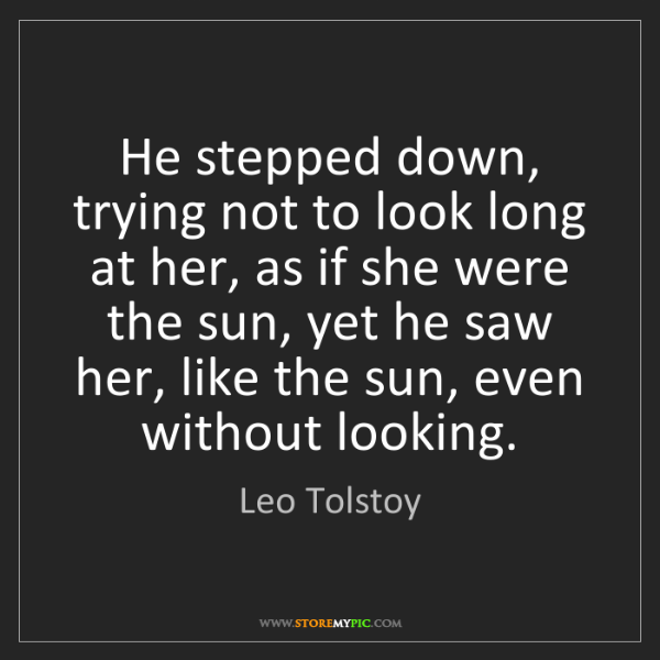 Leo Tolstoy: He stepped down, trying not to look long at her, as if...