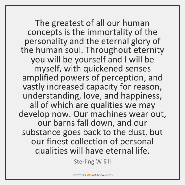 The greatest of all our human concepts is the immortality of the ...