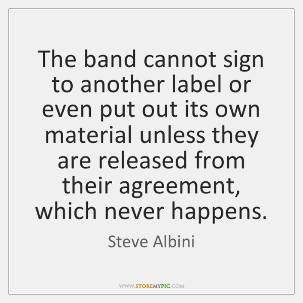 The band cannot sign to another label or even put out its ...