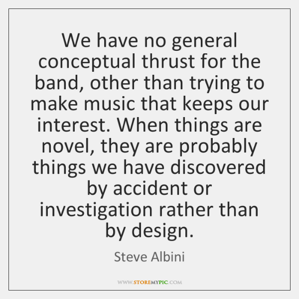 We have no general conceptual thrust for the band, other than trying ...