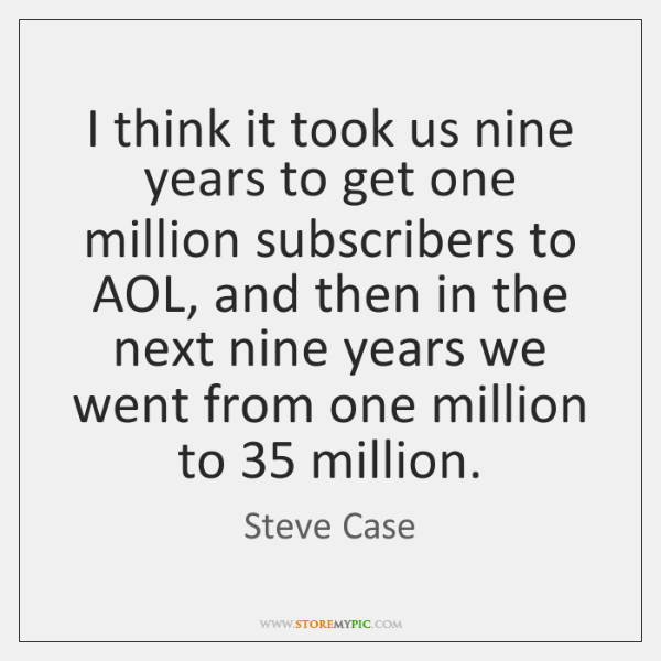 I think it took us nine years to get one million subscribers ...