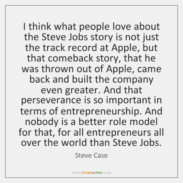 I think what people love about the Steve Jobs story is not ...