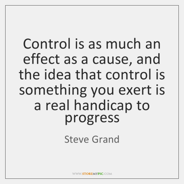 Control is as much an effect as a cause, and the idea ...
