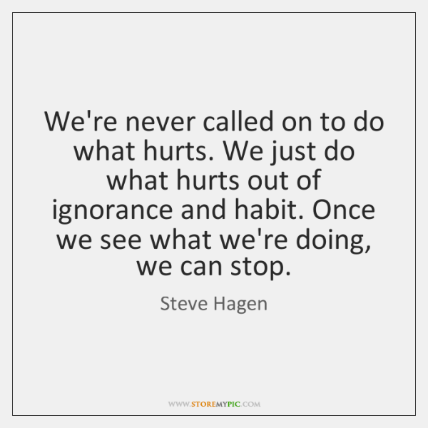 We're never called on to do what hurts. We just do what ...