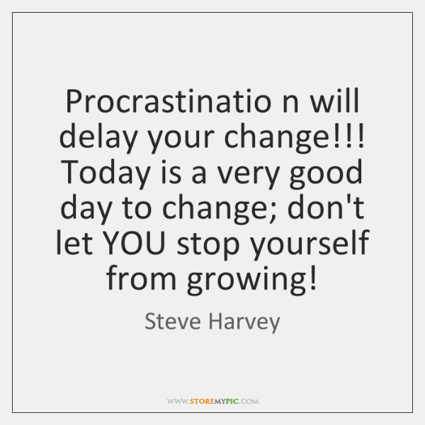Procrastinatio n will delay your change!!! Today is a very good day ...