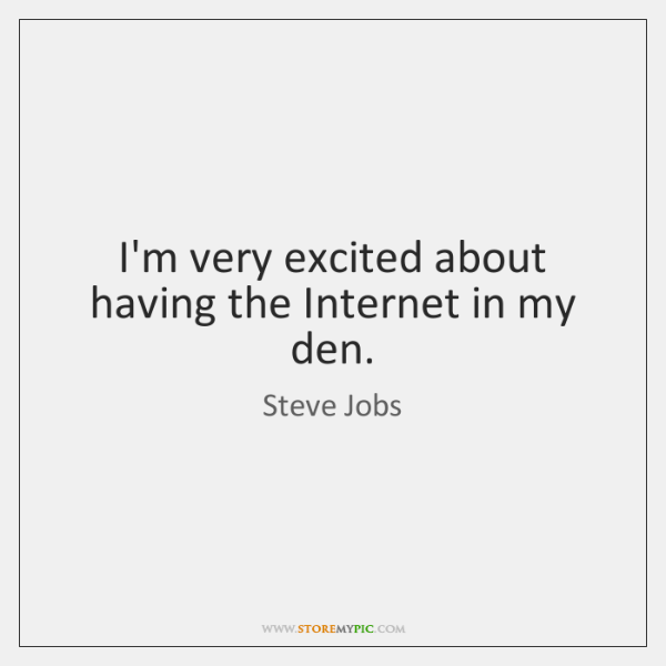 I'm very excited about having the Internet in my den.