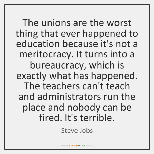 The unions are the worst thing that ever happened to education because ...