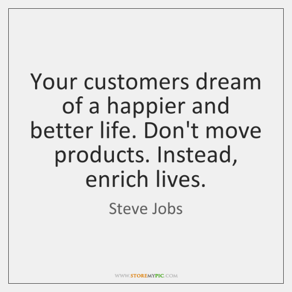 Your customers dream of a happier and better life. Don't move products. ...