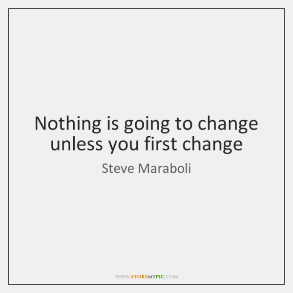 Nothing is going to change unless you first change