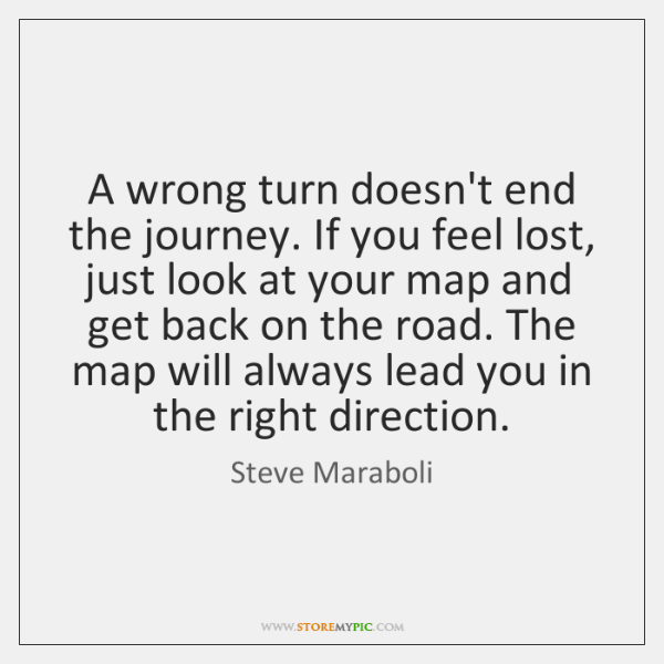 A wrong turn doesn't end the journey. If you feel lost, just ...