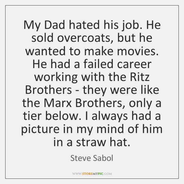 My Dad hated his job. He sold overcoats, but he wanted to ...