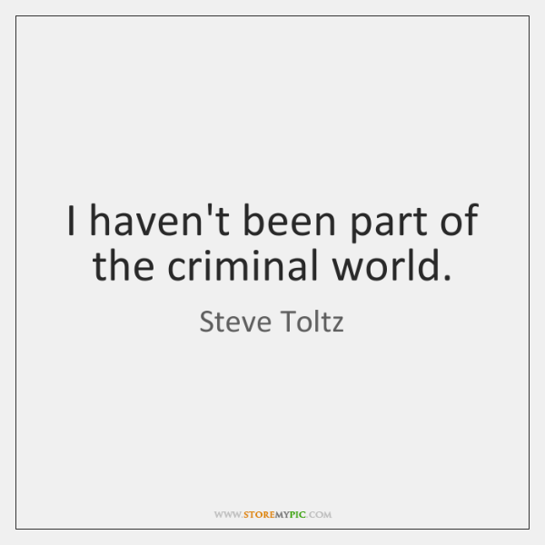 I haven't been part of the criminal world.
