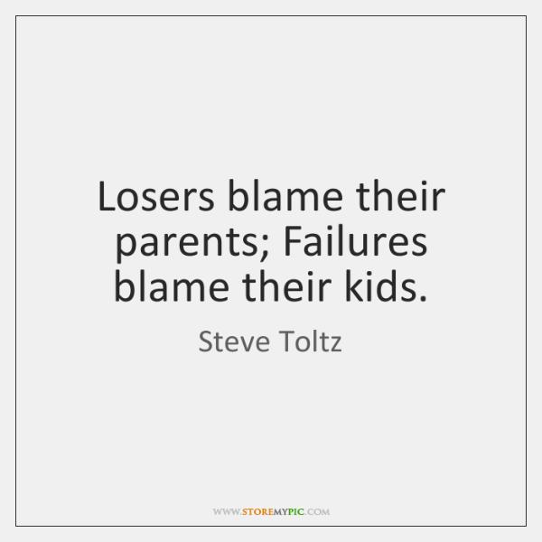 Losers blame their parents; Failures blame their kids.